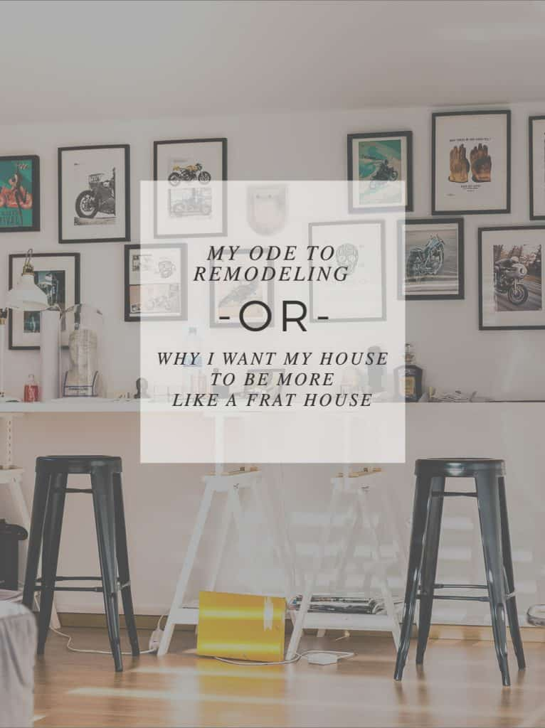 My Ode to Remodeling Or, Why I Want my House to be More like a Frat House #DIY #homeimprovement #remodeling